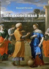 Василий Лягоскин -Великолепныйвек. Четвертая история изцикла «Ах, уж эти мужики!»
