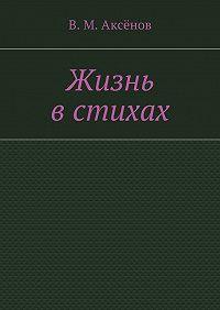 Владимир Аксёнов - Жизнь встихах