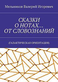 Валерий Мельников -СКАЗКИ ОНОТАХ… ОТСЛОВОЗНАНИЙ. (ГАЛАКТИЧЕСКАЯ ОРИЕНТАЦИЯ)