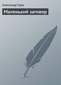Александр Грин -Маленький заговор