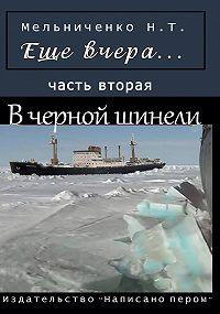 Николай Мельниченко -Еще вчера. Часть вторая. В черной шинели