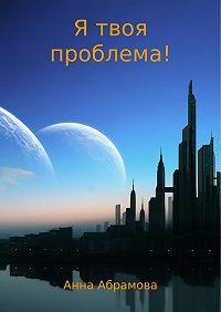 Анна Абрамова -Я твоя проблема!