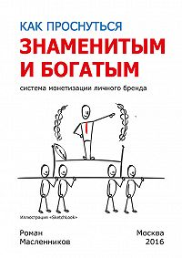 Роман Масленников -Как проснуться знаменитым и богатым. Система монетизации личного бренда