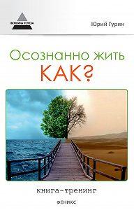 Юрий Гурин -Осознанно жить. Как? Книга-тренинг