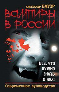 Александр Бауэр -Вампиры в России. Все, что нужно знать о них! Современное руководство