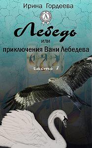 Ирина Гордеева -Лебедь или приключения Вани Лебедева. Часть первая