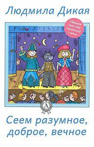 Людмила Дикая -Сеем разумное, доброе, вечное