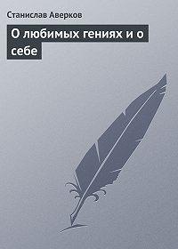 Станислав Аверков - О любимых гениях и о себе