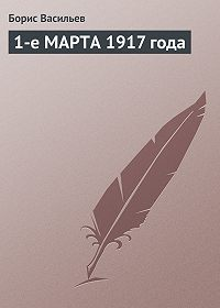 Борис Васильев -1-е МАРТА 1917 года