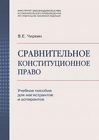 Вениамин Чиркин -Сравнительное конституционное право. Учебное пособие для магистрантов и аспирантов