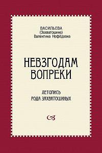 Валентина Нефёдовна Васильева -Невзгодам вопреки. Летопись рода Захватошиных
