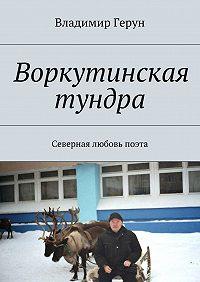Владимир Герун -Воркутинская тундра. Северная любовь поэта