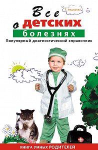 Е. А. Федорова - Все о детских болезнях. Книга умных родителей