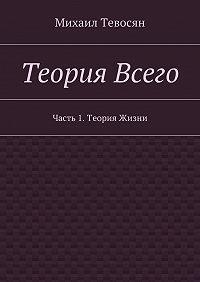 Михаил Тевосян - Теория Всего. Часть 1.Теория Жизни