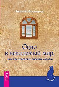 Виолетта Полынцова -Окно в невидимый мир, или Как управлять знаками судьбы