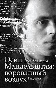 Олег Лекманов - Осип Мандельштам: ворованный воздух. Биография