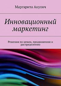 Маргарита Акулич -Инновационный маркетинг. Решения по ценам, продвижению и распределению