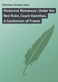 Stanley Weyman -Historical Romances: Under the Red Robe, Count Hannibal, A Gentleman of France