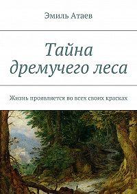 Эмиль Атаев -Тайна дремучеголеса. Жизнь проявляется вовсех своих красках