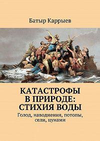 Батыр Каррыев -Катастрофы вприроде: стихияводы. Голод, наводнения, потопы, сели, цунами