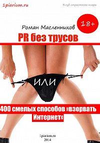 Роман Масленников -PR без трусов, или 400 смелых способов «взорвать» Интернет