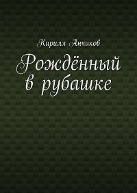 Кирилл Анчиков - Рождённый врубашке