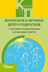 Коллектив Авторов -Воспитание и обучение детей и подростков с тяжелыми и множественными нарушениями развития