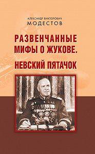 Александр Модестов -Развенчанные мифы о Жукове. Невский пятачок (сборник)