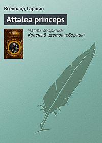 Всеволод Гаршин - Аttalea princeps