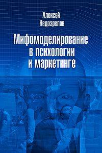 Алексей Недозрелов -Мифомоделирование в психологии и маркетинге