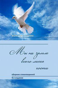 Валентина Сирота -Мы на земле всего лишь гости… (сборник)