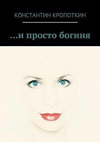 Константин Кропоткин -… и просто богиня (сборник)
