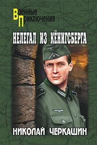 Николай Андреевич Черкашин -Нелегал из Кенигсберга