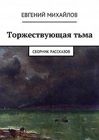 Евгений Николаевич Михайлов -Торжествующаятьма. Сборник рассказов