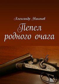 Александр Никонов -Пепел родного очага