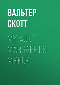 Вальтер Скотт -My Aunt Margaret's Mirror