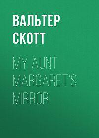 Вальтер Скотт -My Aunt Margaret's Mirror