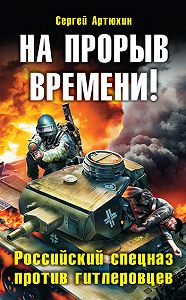 Сергей Артюхин -На прорыв времени! Российский спецназ против гитлеровцев
