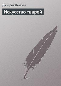 Дмитрий Казаков - Искусство тварей