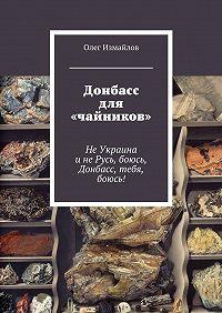 Олег Измайлов -Донбасс для «чайников». НеУкраина инеРусь, боюсь, Донбасс, тебя, боюсь!