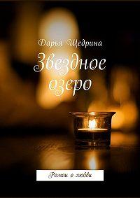Дарья Щедрина -Звездное озеро. Роман олюбви