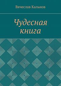 Вячеслав Кальнов -Чудесная книга