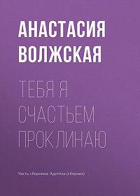 Анастасия Волжская -Тебя я счастьем проклинаю