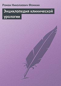 Роман Николаевич Фомкин - Энциклопедия клинической урологии