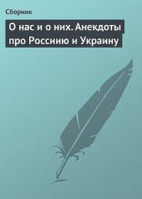 Сборник -О нас и о них. Анекдоты про Россиию и Украину