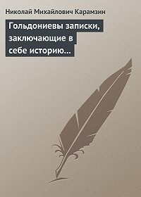 Николай Михайлович Карамзин -Гольдониевы записки, заключающие в себе историю его жизни и театра