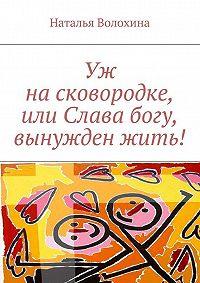 Наталья Волохина -Уж насковородке, или Слава богу, вынужден жить!