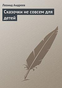 Леонид Андреев -Сказочки не совсем для детей