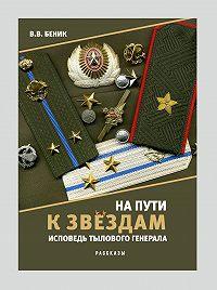 Виктор Беник -На пути к звёздам. Исповедь тылового генерала