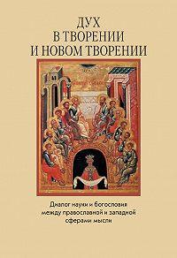 Коллектив Авторов -Дух в творении и новом творении. Диалог науки и богословия между православной и западной сферами мысли